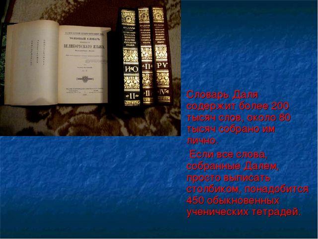 Словарь Даля содержит более 200 тысяч слов, около 80 тысяч собрано им лично....