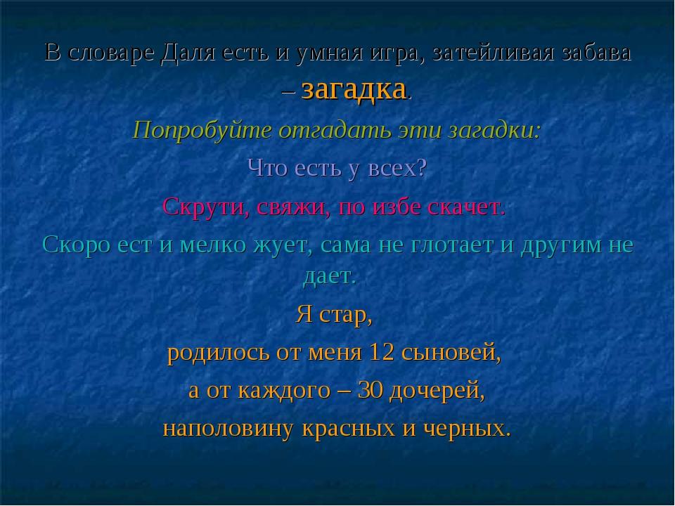 В словаре Даля есть и умная игра, затейливая забава – загадка. Попробуйте отг...