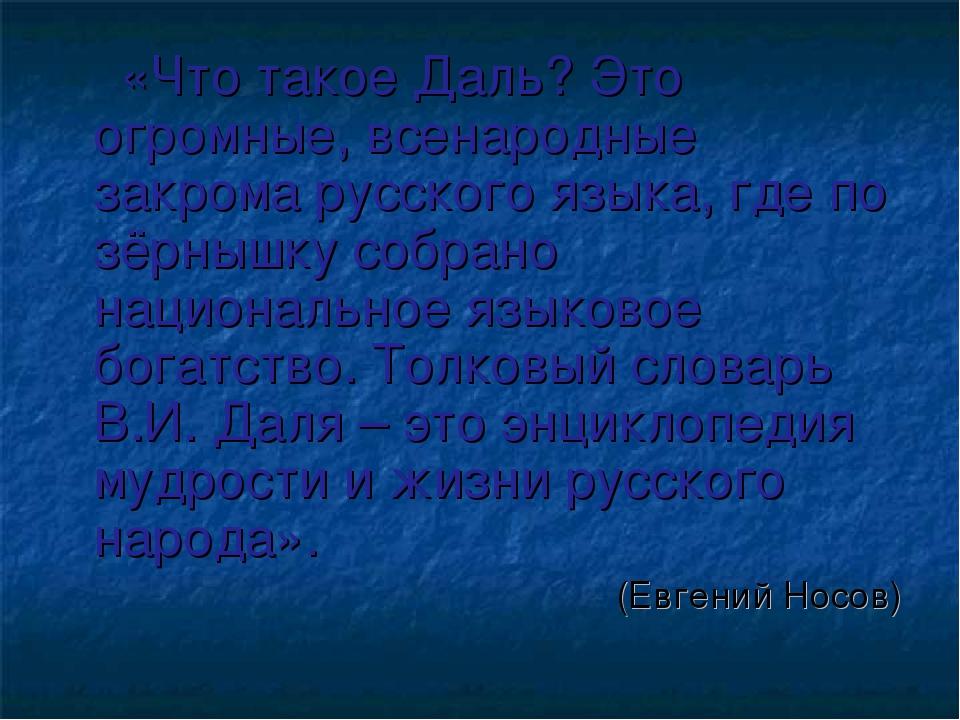 «Что такое Даль? Это огромные, всенародные закрома русского языка, где по зё...
