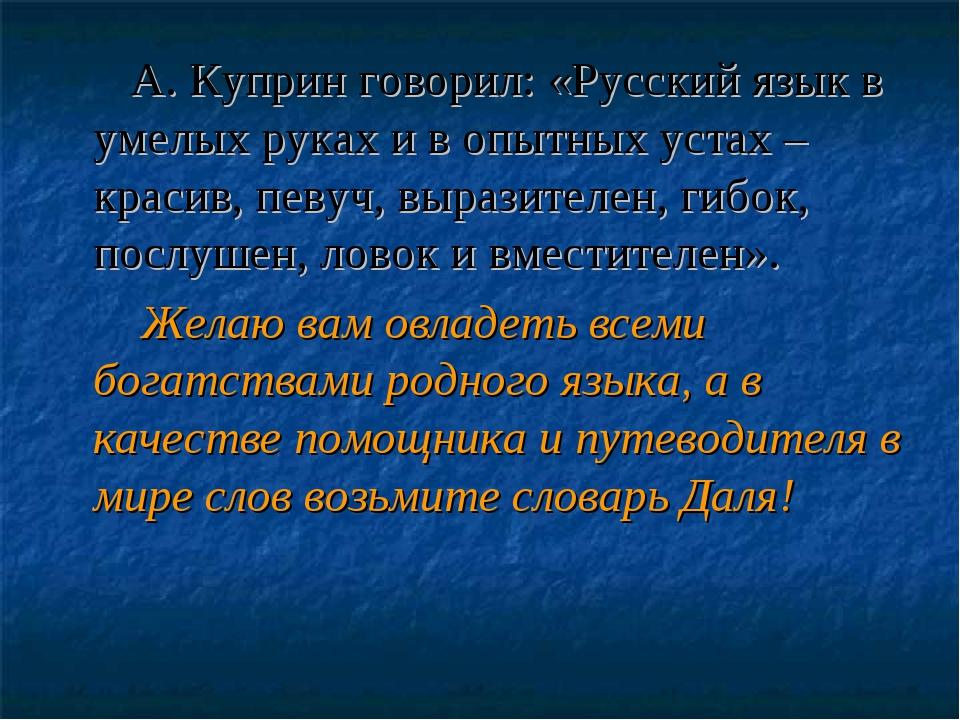 А. Куприн говорил:«Русский язык в умелых руках и в опытных устах – красив,...