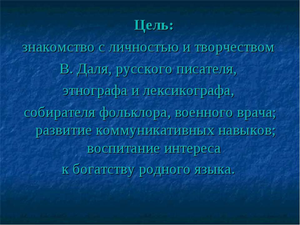 Цель: знакомство с личностью и творчеством В. Даля, русскогописателя, этно...