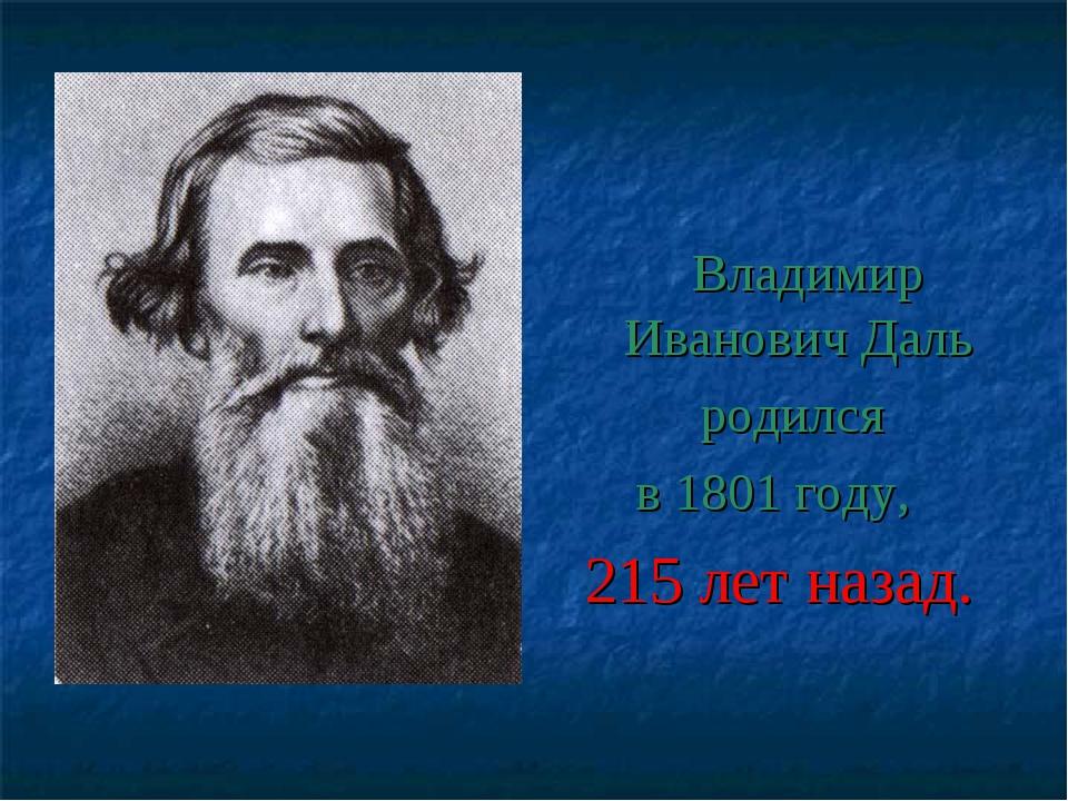 Владимир Иванович Даль родился в 1801 году, 215 лет назад.