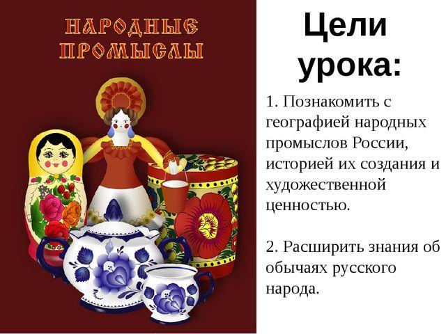 1. Познакомить с географией народных промыслов России, историей их создания и...