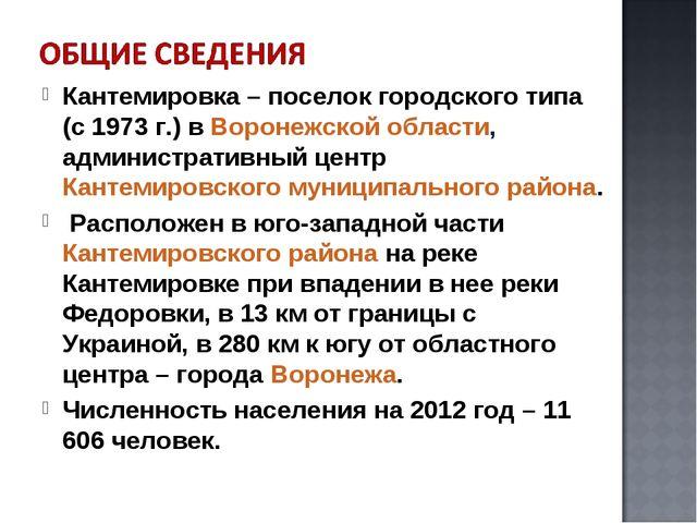 Кантемировка– поселок городского типа (с 1973 г.) вВоронежской области, адм...