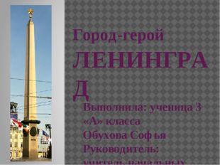 Город-герой ЛЕНИНГРАД Выполнила: ученица 3 «А» класса Обухова Софья Руководит