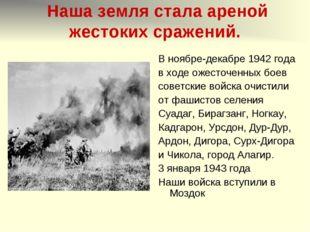 Наша земля стала ареной жестоких сражений. В ноябре-декабре 1942 года в ходе