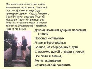Мы, нынешнее поколение, свято чтим имена защитников Северной Осетии. Для нас