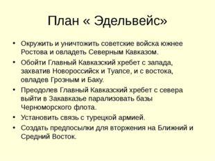 План « Эдельвейс» Окружить и уничтожить советские войска южнее Ростова и овла