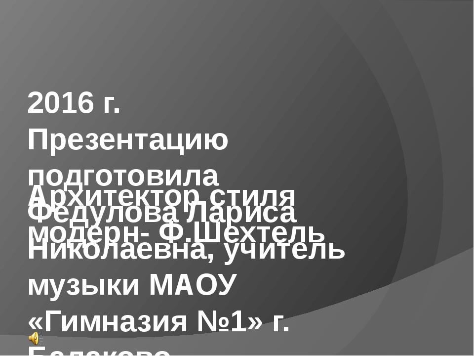 Архитектор стиля модерн- Ф.Шехтель 2016 г. Презентацию подготовила Федулова Л...