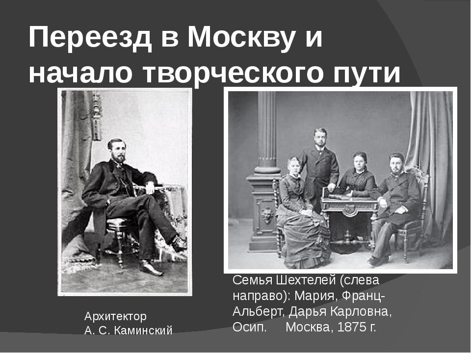 Переезд в Москву и начало творческого пути Архитектор А.С.Каминский Семья Ш...