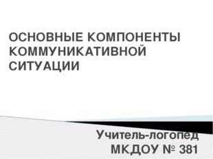 ОСНОВНЫЕ КОМПОНЕНТЫ КОММУНИКАТИВНОЙ СИТУАЦИИ Учитель-логопед МКДОУ № 381 Леон
