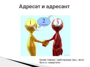 Адресат и адресант Кроме главных «действующих лиц», могут быть и «свидетели»