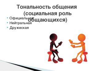 Официальная Нейтральная Дружеская Тональность общения (социальная роль общающ