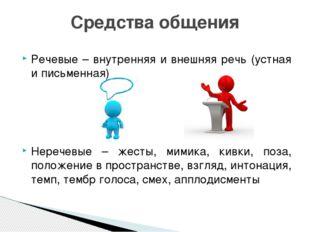 Речевые – внутренняя и внешняя речь (устная и письменная) Неречевые – жесты,