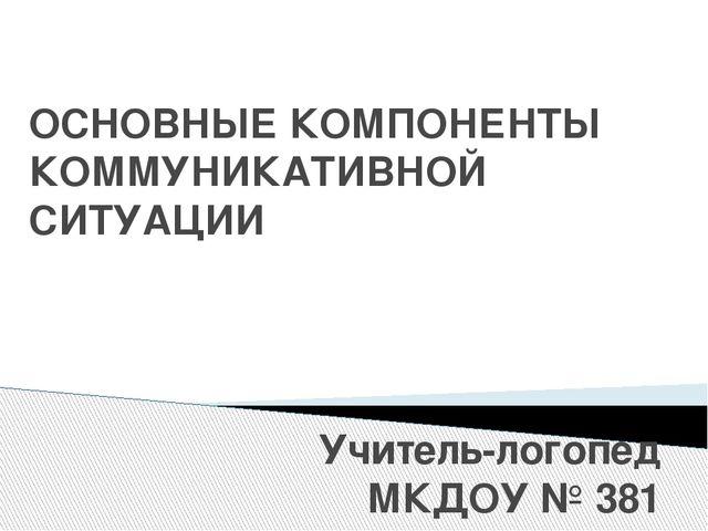 ОСНОВНЫЕ КОМПОНЕНТЫ КОММУНИКАТИВНОЙ СИТУАЦИИ Учитель-логопед МКДОУ № 381 Леон...