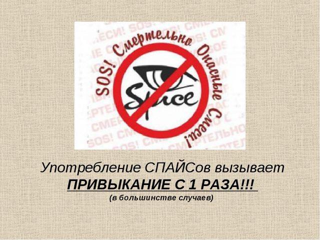 Употребление СПАЙСов вызывает ПРИВЫКАНИЕ С 1 РАЗА!!! (в большинстве случаев)