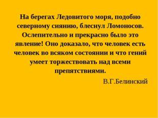 На берегах Ледовитого моря, подобно северному сиянию, блеснул Ломоносов. О