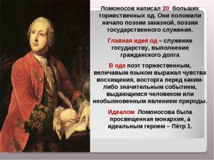 Ломоносов написал 20 больших торжественных од. Они положили начало поэзии за