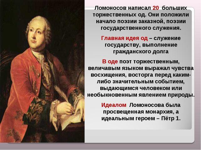 Ломоносов написал 20 больших торжественных од. Они положили начало поэзии за...