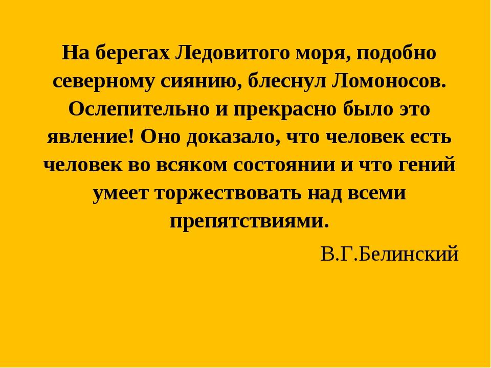 На берегах Ледовитого моря, подобно северному сиянию, блеснул Ломоносов. О...