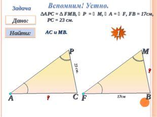Задача ∆АPC = ∆ FMB, ∠P = ∠M, ∠A = ∠F, FB = 17см, PC = 23 см. АС и МВ. 23 см.