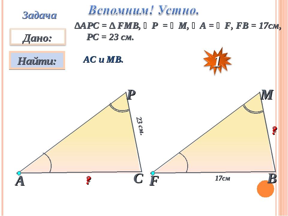 Задача ∆АPC = ∆ FMB, ∠P = ∠M, ∠A = ∠F, FB = 17см, PC = 23 см. АС и МВ. 23 см....