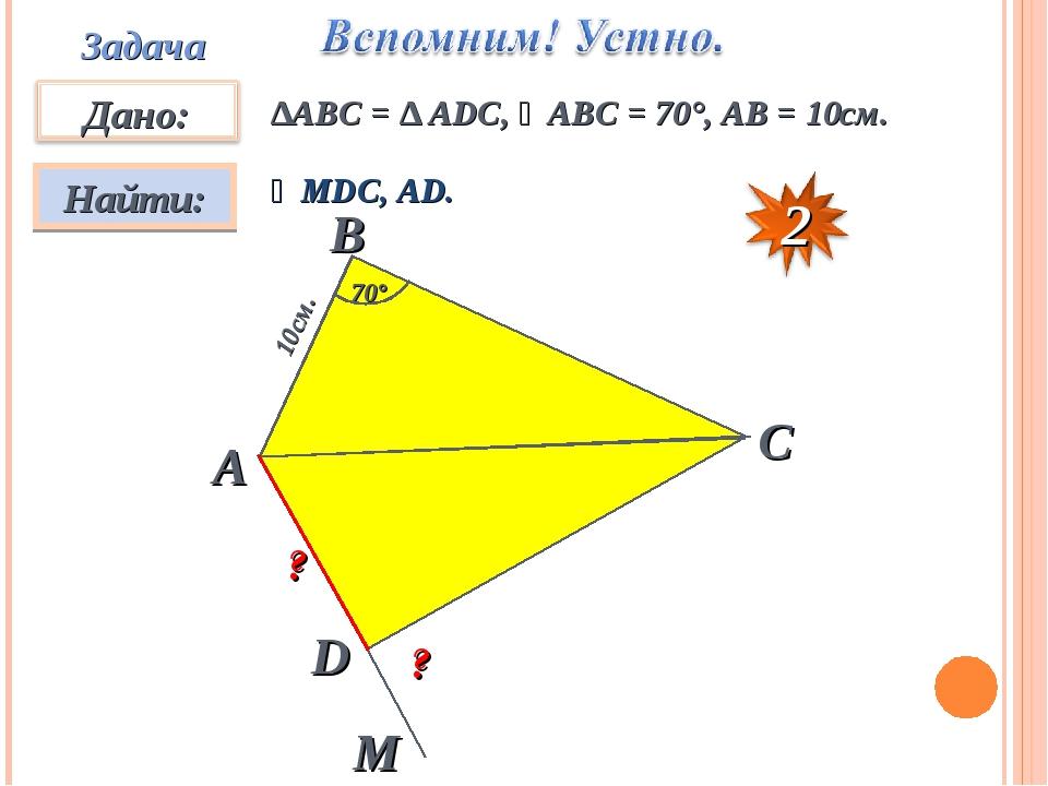 Задача ∆АВC = ∆ ADC, ∠ABC = 70°, AB = 10см. ∠MDC, AD. А D C B M ? ? 10см. 70°