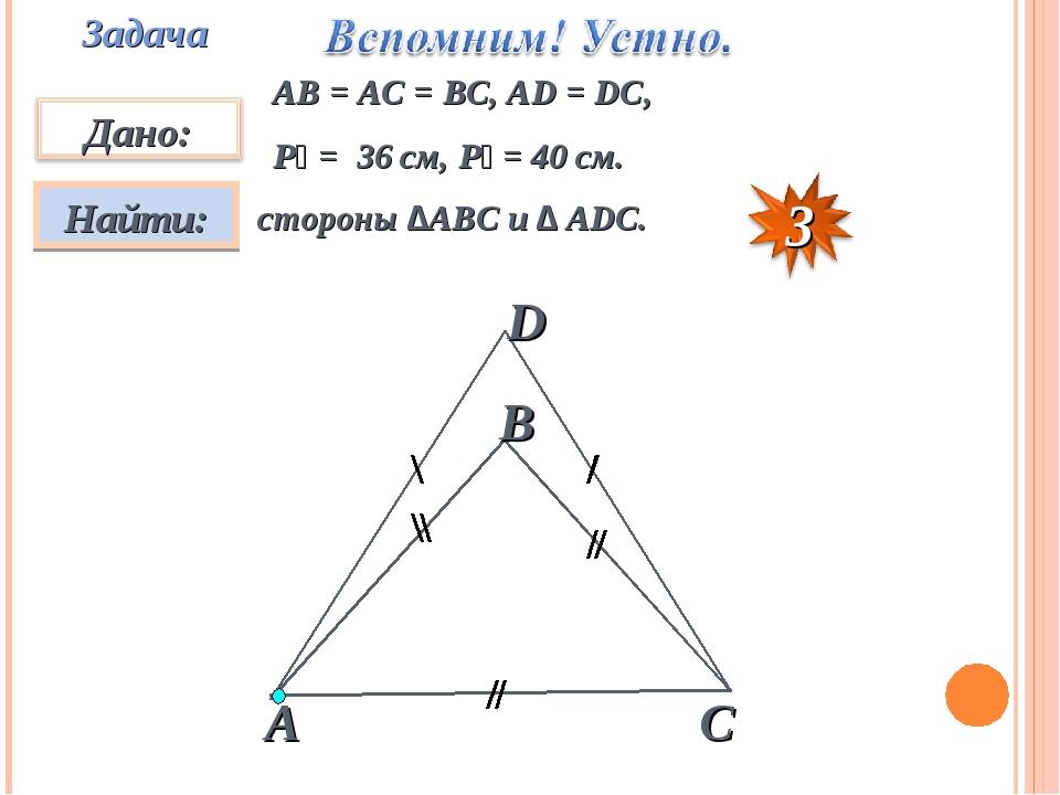 Задача АВ = АС = ВС, АD = DC, P₁ = 36 см, P₂ = 40 см. стороны ∆АВС и ∆ АDС.