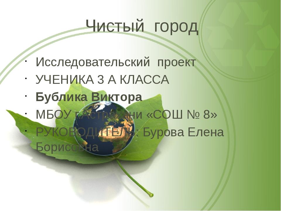 Чистый город Исследовательский проект УЧЕНИКА 3 А КЛАССА Бублика Виктора МБОУ...