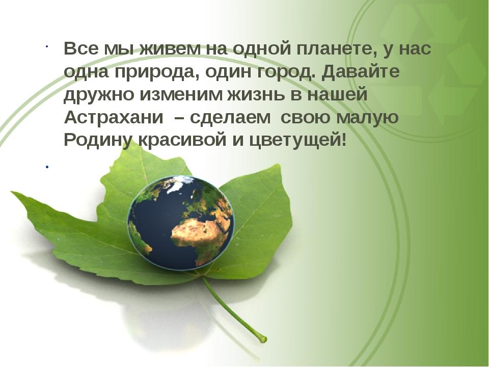 Все мы живем на одной планете, у нас одна природа, один город. Давайте дружно...