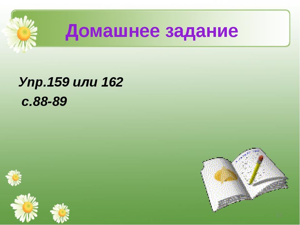 Домашнее задание Упр.159 или 162 с.88-89 *