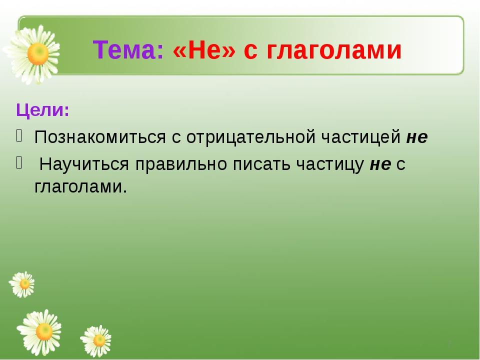 Тема: «Не» с глаголами Цели: Познакомиться с отрицательной частицей не Научит...