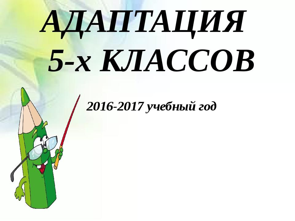 АДАПТАЦИЯ 5-х КЛАССОВ 2016-2017 учебный год