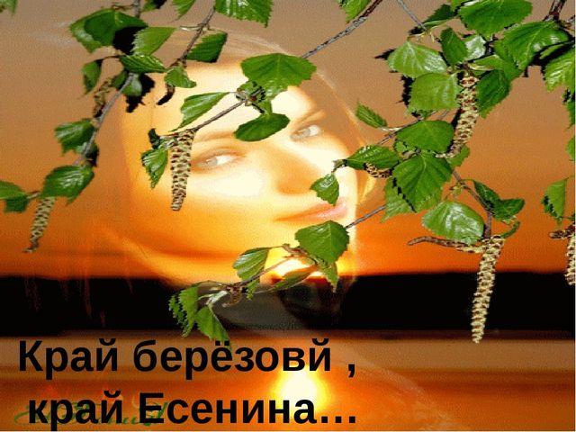 Край берёзовй , край Есенина…