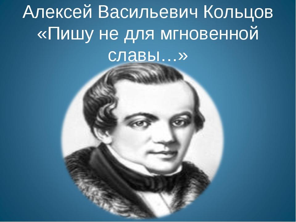 Алексей Васильевич Кольцов «Пишу не для мгновенной славы…»