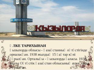 ӨЛКЕ ТАРИХЫНАН Қызылорда облысы - Қазақстанның оңтүстігінде орналасқан. 1938