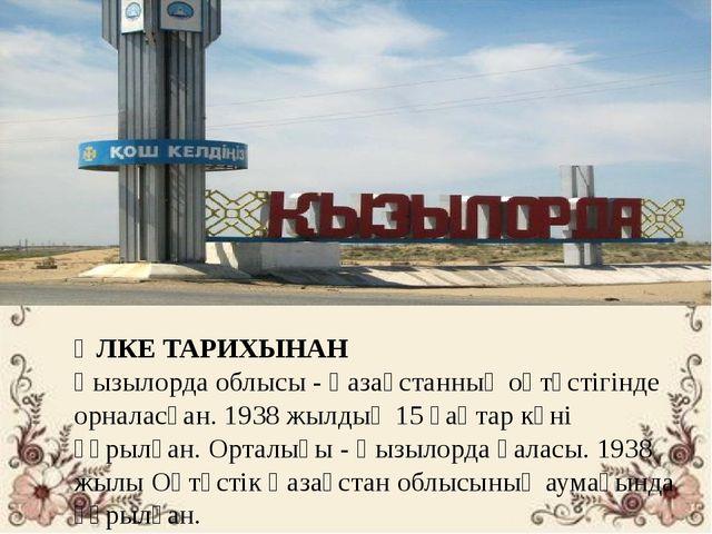 ӨЛКЕ ТАРИХЫНАН Қызылорда облысы - Қазақстанның оңтүстігінде орналасқан. 1938...