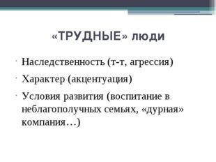 «ТРУДНЫЕ» люди Наследственность (т-т, агрессия) Характер (акцентуация) Услови