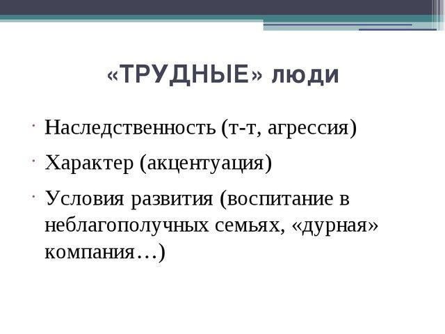 «ТРУДНЫЕ» люди Наследственность (т-т, агрессия) Характер (акцентуация) Услови...