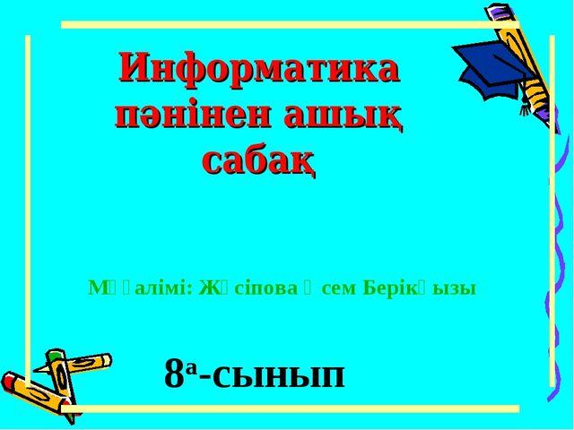 Информатика пәнінен ашық сабақ 8а-сынып Мұғалімі: Жүсіпова Әсем Берікқызы