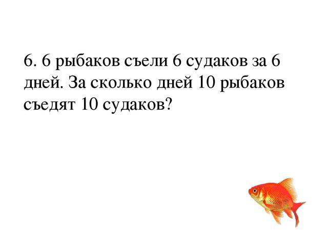 6. 6 рыбаков съели 6 судаков за 6 дней. За сколько дней 10 рыбаков съедят 10...