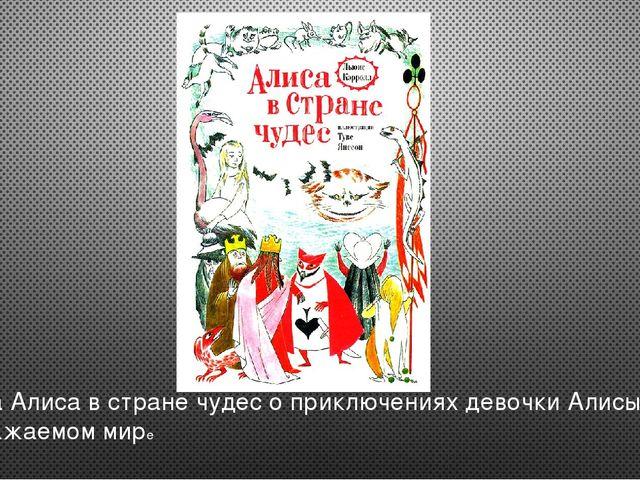 Сказка Алиса в стране чудес о приключениях девочки Алисы в воображаемом мире