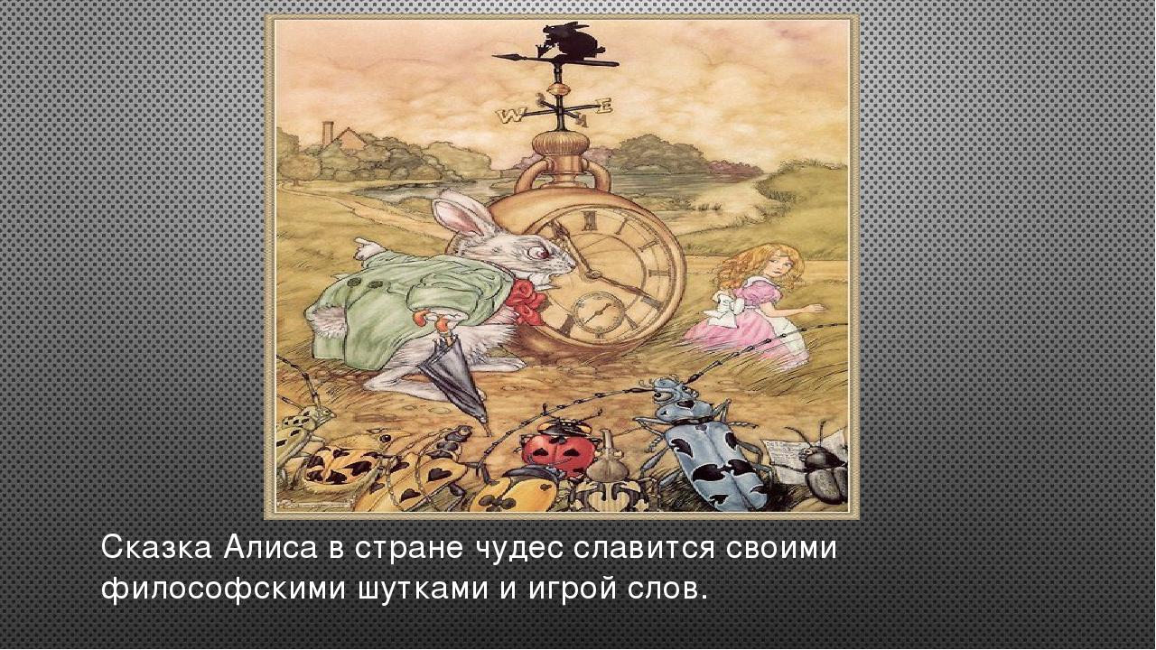 Сказка Алиса в стране чудес славится своими философскими шутками и игрой слов.