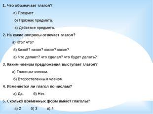 1. Что обозначает глагол? а) Предмет. б) Признак предмета. в) Действие предме