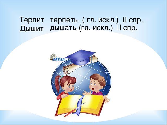 Терпит Дышит терпеть ( гл. искл.) II спр. дышать (гл. искл.) II спр.