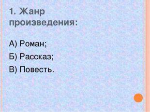 1. Жанр произведения: А) Роман; Б) Рассказ; В) Повесть.