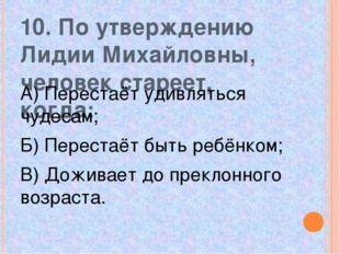 10. По утверждению Лидии Михайловны, человек стареет, когда: А) Перестаёт уди