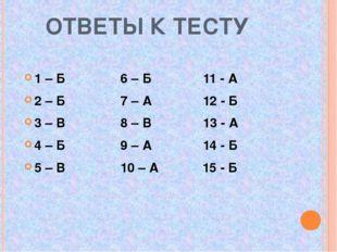 ОТВЕТЫ К ТЕСТУ 1 – Б 6 – Б 11 - А 2 – Б 7 – А 12 - Б 3 – В 8 – В 13 - А 4 –
