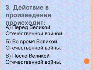 3. Действие в произведении происходит: А) Перед Великой Отечественной войной;
