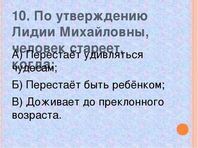 10. По утверждению Лидии Михайловны, человек стареет, когда: А) Перестаёт уди...